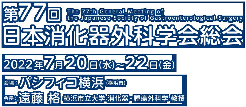第77回日本消化器外科学会総会 2022年7月20日(水)~22日(金)パシフィコ横浜 会長:遠藤 格